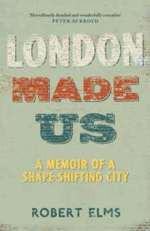 London Made Us : A Memoir of a Shape-Shifting City, Hardback Book