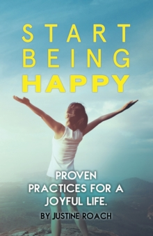 Start Being Happy : Proven Practices for a Joyful Life, Paperback Book