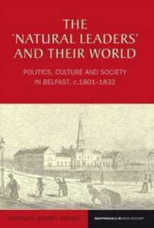 The `Natural Leaders' and their World : Politics, Culture and Society in Belfast, c. 1801-1832, Paperback Book