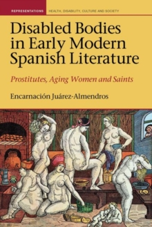 Disabled Bodies in Early Modern Spanish Literature : Prostitutes, Aging Women and Saints, Hardback Book