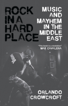 Rock in a Hard Place : Music and Mayhem in the Middle East, Paperback / softback Book