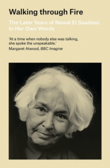 Walking through Fire : The Later Years of Nawal El Saadawi, In Her Own Words, Paperback Book