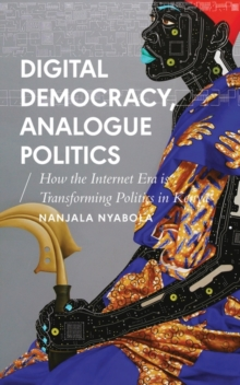 Digital Democracy, Analogue Politics : How the Internet Era is Transforming Politics in Kenya, Paperback / softback Book