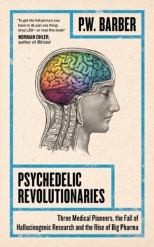 Psychedelic Revolutionaries : Three Medical Pioneers, the Fall of Hallucinogenic Research and the Rise of Big Pharma, Paperback / softback Book