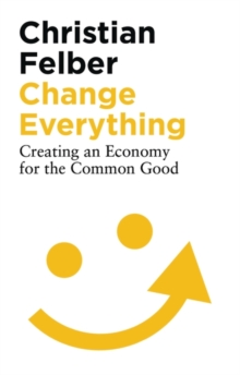Change Everything : Creating an Economy for the Common Good, Paperback / softback Book