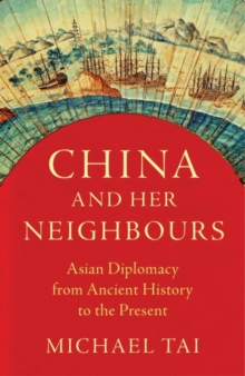 China and Her Neighbours : Asian Diplomacy from Ancient History to the Present, Hardback Book