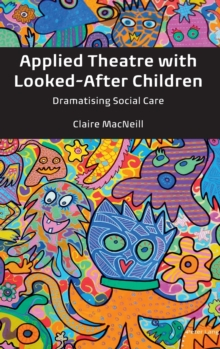 Applied Theatre with Looked-After Children : Dramatising Social Care, Hardback Book