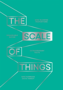 The Scale of Things : Mind-Blowing Proportions, Remarkable Ratios, Extraordinary Facts, Hardback Book