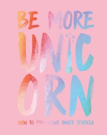 Be More Unicorn : How to find your inner sparkle, Hardback Book