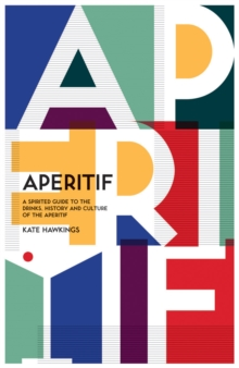 Aperitif : A spirited guide to the drinks, history and culture of the aperitif, Hardback Book