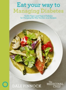 Eat Your Way to Managing Diabetes : Tackle Type-1 and Type-2 Diabetes by Changing the Way You Eat, in 50 Recipes, Hardback Book
