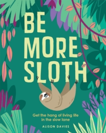 Be More Sloth : Get the hang of living life in the slow lane, Hardback Book