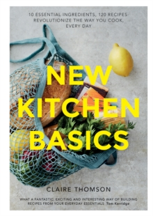 New Kitchen Basics : 10 essential ingredients, 120 recipes - revolutionize the way you cook, every day, Hardback Book