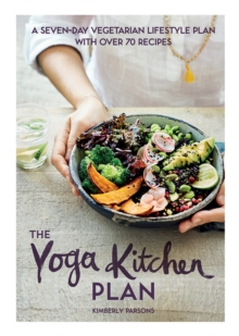The Yoga Kitchen Plan : A seven-day vegetarian lifestyle plan with over 70 recipes, Hardback Book
