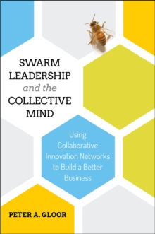 Swarm Leadership and the Collective Mind : Using Collaborative Innovation Networks to Build a Better Business, Hardback Book