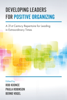 Developing Leaders for Positive Organizing : A 21st Century Repertoire for Leading in Extraordinary Times, Hardback Book