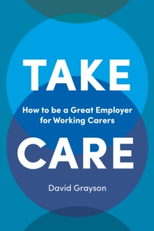 Take Care : How to be a Great Employer for Working Carers, Paperback / softback Book