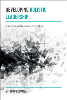 Developing Holistic Leadership : A Source of Business Innovation, Hardback Book
