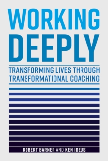 Working Deeply : Transforming Lives Through Transformational Coaching, Hardback Book