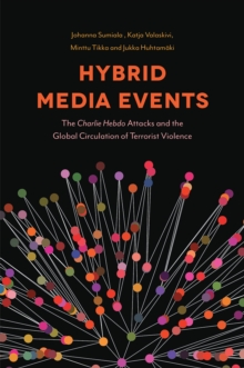 Hybrid Media Events : The Charlie Hebdo Attacks and Global Circulation of Terrorist Violence, Hardback Book