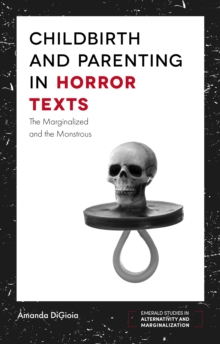Childbirth and Parenting in Horror Texts : The Marginalized and the Monstrous, Paperback Book
