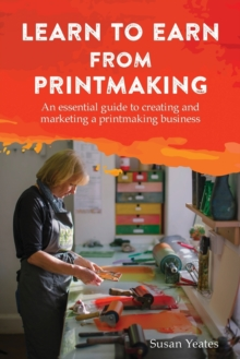 Learn to Earn from Printmaking: An essential guide to creating and marketing a printmaking business, Paperback / softback Book