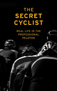 The Secret Cyclist : Real Life as a Rider in the Professional Peloton, Paperback / softback Book