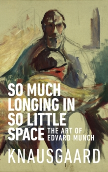 So Much Longing in So Little Space : The art of Edvard Munch, Paperback / softback Book