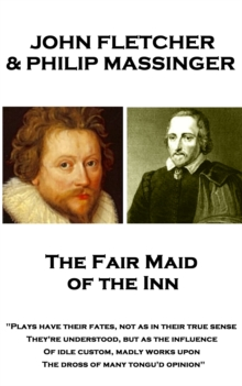 "The Fair Maid of the Inn : ""Plays have their fates, not as in their true sense They're understood, but as the influence Of idle custom, madly works upon The dross of many tongu'd opinion"", EPUB eBook"