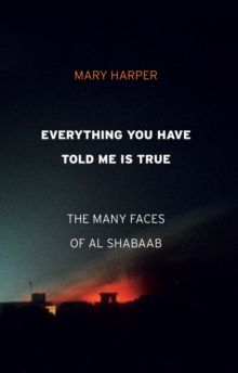 Everything You Have Told Me Is True : The Many Faces of Al Shabaab, Hardback Book