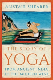 The Story of Yoga : From Ancient India to the Modern West, Hardback Book
