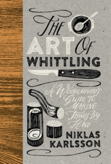 The Art of Whittling : A Woodcarver's Guide To Making Things By Hand, Hardback Book