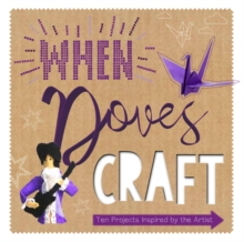 When Doves Craft : Ten Craft Projects Inspired by the Artist, Hardback Book