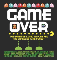 Game Over : The games we loved to play and the consoles time forgot., Hardback Book