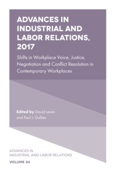 Advances in Industrial and Labor Relations, 2017 : Shifts in Workplace Voice, Justice, Negotiation and Conflict Resolution in Contemporary Workplaces, Hardback Book