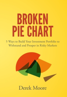 Broken Pie Chart : 5 Ways to Build Your Investment Portfolio to Withstand and Prosper in Risky Markets, Hardback Book
