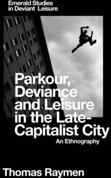 Parkour, Deviance and Leisure in the Late-Capitalist City : An Ethnography, Hardback Book
