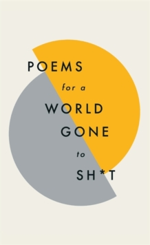 Poems for a world gone to sh*t : the amazing power of poetry to make even the most f**ked up times feel better, Hardback Book