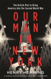 Our Man in New York : The British Plot to Bring America into the Second World War, Hardback Book