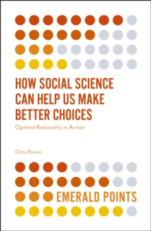 How Social Science Can Help Us Make Better Choices : Optimal Rationality in Action, Paperback / softback Book