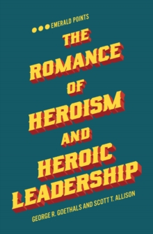 The Romance of Heroism and Heroic Leadership, Paperback / softback Book