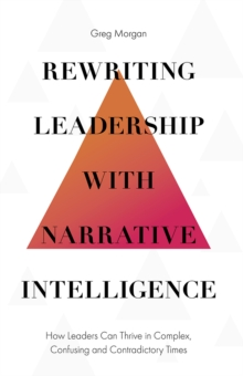 Rewriting Leadership with Narrative Intelligence : How Leaders Can Thrive in Complex, Confusing and Contradictory Times, Hardback Book