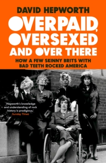 Overpaid, Oversexed and Over There : How a Few Skinny Brits with Bad Teeth Rocked America, Hardback Book