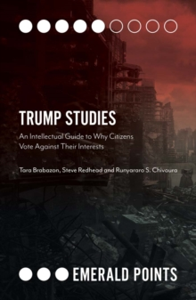 Trump Studies : An Intellectual Guide to Why Citizens Vote Against Their Interests, Paperback / softback Book