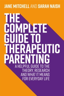 The Complete Guide to Therapeutic Parenting : A Helpful Guide to the Theory, Research and What it Means for Everyday Life, Paperback / softback Book