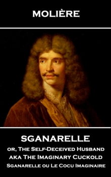 Sganarelle or, The Self-Deceived Husband aka The Imaginary Cuckold : Sganarelle ou Le Cocu Imaginaire, EPUB eBook