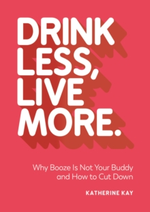 Drink Less, Live More : Why Booze Is Not Your Buddy and How to Cut Down, Paperback / softback Book