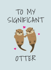 To My Significant Otter : A Cute Illustrated Book to Give to Your Squeak-Heart, Hardback Book