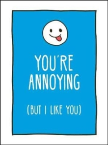 You're Annoying But I Like You : Cheeky Ways to Tell Your Best Friend How You Really Feel, Hardback Book