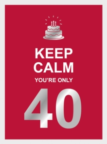 Keep Calm You're Only 40 : Wise Words for a Big Birthday, Hardback Book